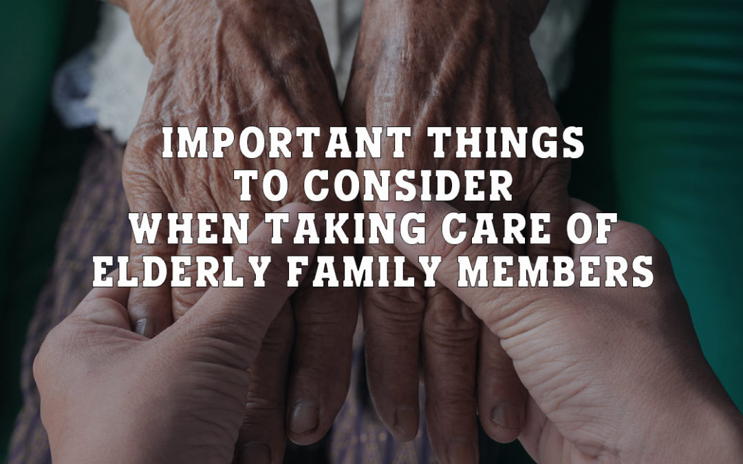 Important Things to Consider When Taking Care of Elderly Family Members