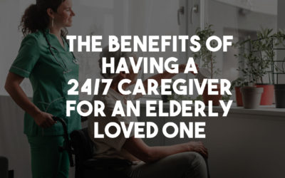 The Benefits of Having a 24/7 Caregiver for an Elderly Loved One
