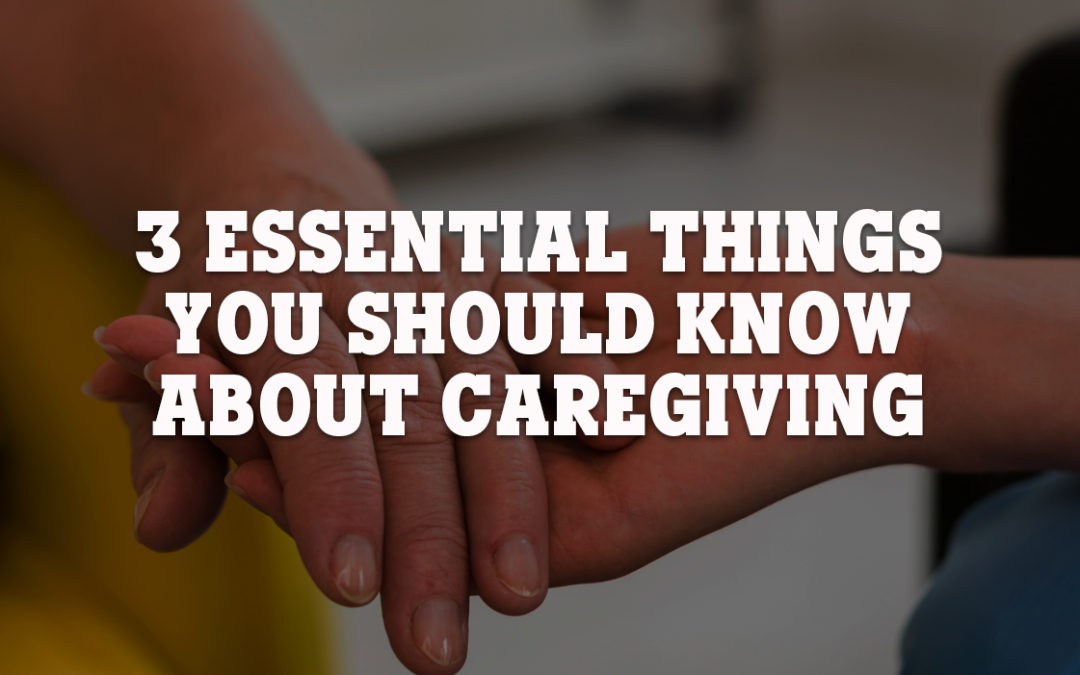 3 Essential Things You Should Know About Caregiving