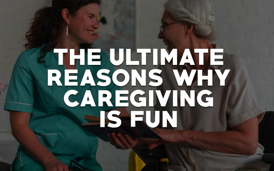 The Ultimate Reasons Why Caregiving is Fun