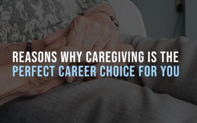 Reasons Why Caregiving Is the Perfect Career Choice for You