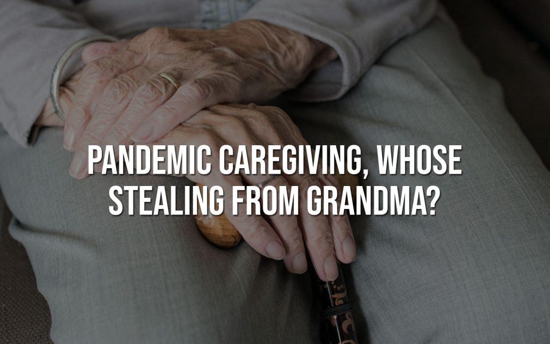 Pandemic Caregiving, Whose Stealing from Grandma?